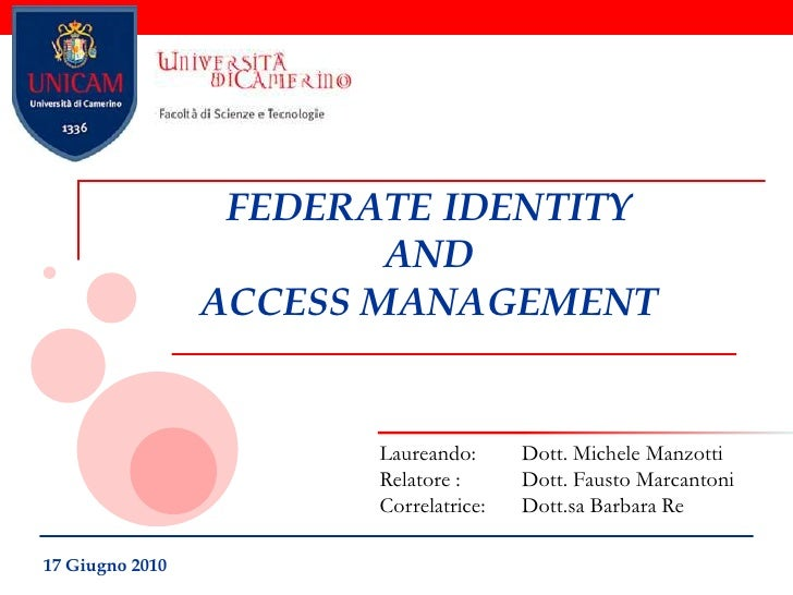 FEDERATE IDENTITY AND ACCESS MANAGEMENT<br />Laureando: 	Dott. Michele Manzotti<br />Relatore :	Dott. Fausto Marcantoni<br...