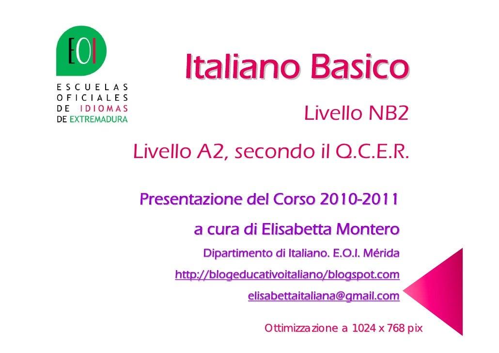 Italiano Basico                             Livello NB2 Livello A2, secondo il Q.C.E.R.  Presentazione del Corso 2010-2011...