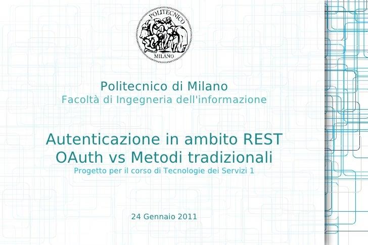 Politecnico di Milano Facoltà di Ingegneria dellinformazioneAutenticazione in ambito REST OAuth vs Metodi tradizionali   P...