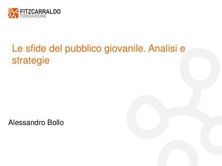Le sfide del pubblico giovanile. Analisi e strategie <br />Alessandro Bollo<br />
