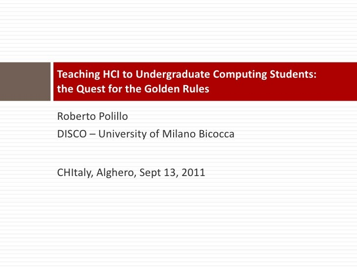Teaching HCI to Undergraduate Computing Students:  the Quest for the Golden Rules  <ul><li>Roberto Polillo </li></ul><ul><...