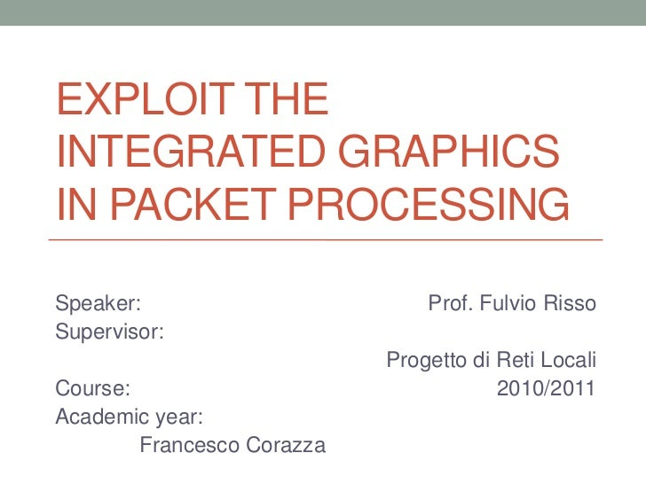 EXPLOIT THEINTEGRATED GRAPHICSIN PACKET PROCESSINGSpeaker:                        Prof. Fulvio RissoSupervisor:           ...