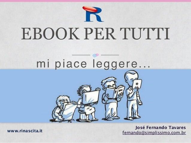 EBOOK PER TUTTI José Fernando Tavares fernando@simplissimo.com.brwww.rinascita.it mi piace leggere...