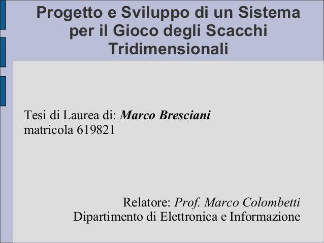 Progetto e Sviluppo di un Sistema per il Gioco degli Scacchi Tridimensionali  Tesi di Laurea di: Marco Bresciani matricola...
