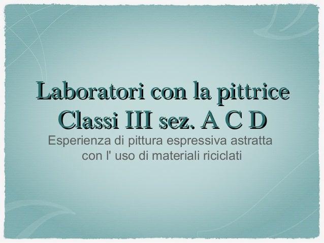 Laboratori con la pittrice Classi III sez. A C D Esperienza di pittura espressiva astratta con l' uso di materiali ricicla...
