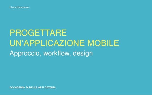 Elena Demidenko  PROGETTARE  UN'APPLICAZIONE MOBILE  Approccio, workflow, design  ACCADEMIA DI BELLE ARTI CATANIA