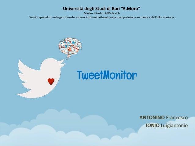 """TweetMonitor ANTONINO Francesco IONIO Luigiantonio Università degli Studi di Bari """"A.Moro"""" Master I livello: ASK-Health Te..."""