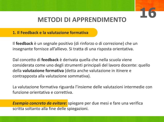 METODI DI APPRENDIMENTO 16 1. Il Feedback e la valutazione formativa Il feedback è un segnale positivo (di rinforzo o di c...