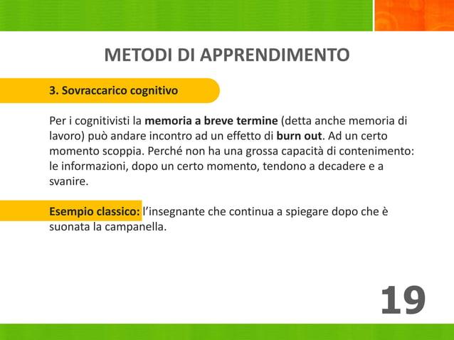METODI DI APPRENDIMENTO 19 3. Sovraccarico cognitivo Per i cognitivisti la memoria a breve termine (detta anche memoria di...
