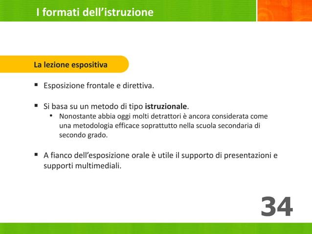 34 La lezione espositiva  Esposizione frontale e direttiva.  Si basa su un metodo di tipo istruzionale. • Nonostante abb...