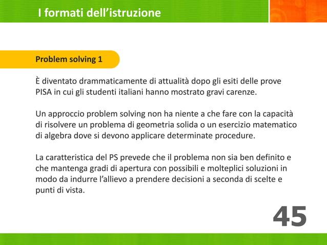 45 Problem solving 1 È diventato drammaticamente di attualità dopo gli esiti delle prove PISA in cui gli studenti italiani...