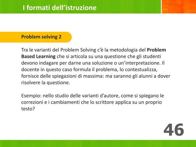 46 Problem solving 2 Tra le varianti del Problem Solving c'è la metodologia del Problem Based Learning che si articola su ...