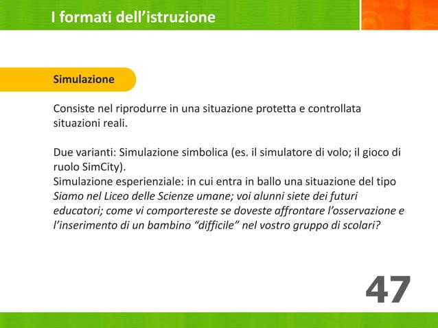 47 Simulazione Consiste nel riprodurre in una situazione protetta e controllata situazioni reali. Due varianti: Simulazion...