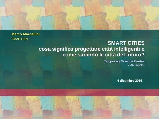 6 dicembre 2015 Temporary Science Centre Cortona (AR) Marco Marcellini SMARTPIN SMART CITIES cosa significa progettare cit...