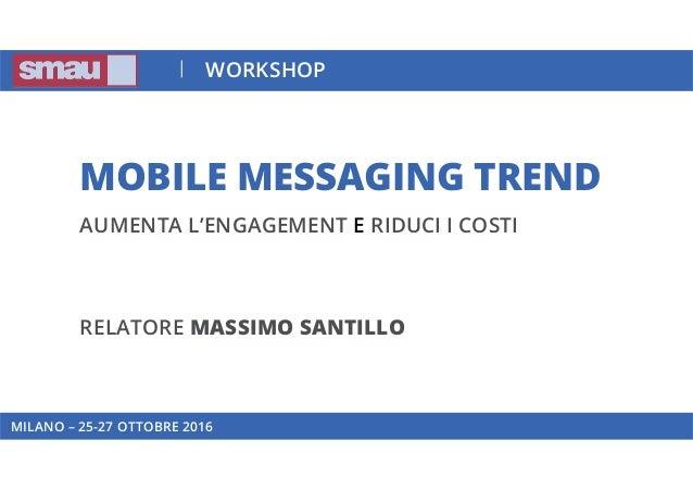 MOBILE MESSAGING TREND AUMENTA L'ENGAGEMENT E RIDUCI I COSTI RELATORE MASSIMO SANTILLO MILANO – 25-27 OTTOBRE 2016 WORKSHOP