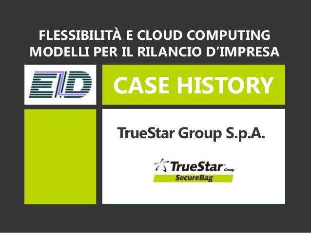 CASE HISTORYTrueStar Group S.p.A.FLESSIBILITÀ E CLOUD COMPUTINGMODELLI PER IL RILANCIO D'IMPRESA