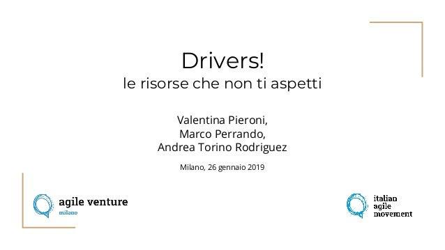 Drivers! le risorse che non ti aspetti Valentina Pieroni, Marco Perrando, Andrea Torino Rodriguez Milano, 26 gennaio 2019