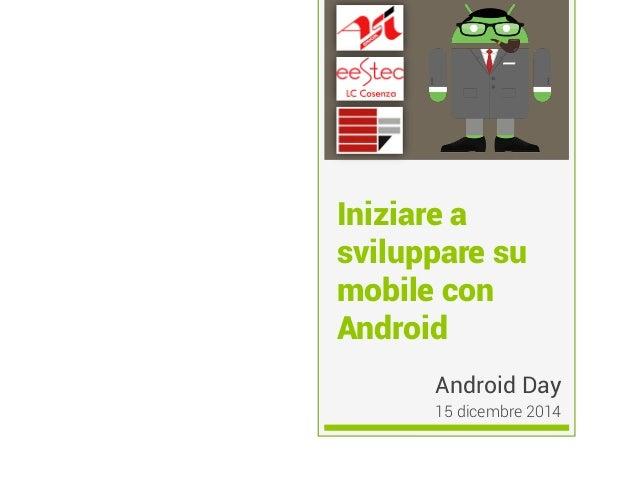 Iniziare a sviluppare su mobile con Android Android Day 15 dicembre 2014