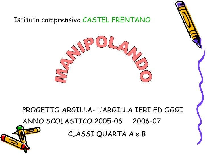 MANIPOLANDO PROGETTO ARGILLA- L'ARGILLA IERI ED OGGI ANNO SCOLASTICO 2005-06  2006-07 CLASSI QUARTA A e B   Istituto compr...