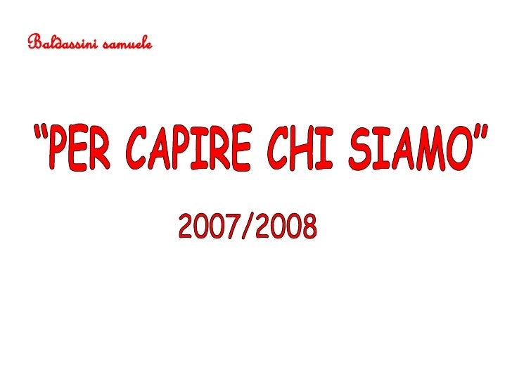 """""""PER CAPIRE CHI SIAMO"""" 2007/2008 Baldassini samuele"""