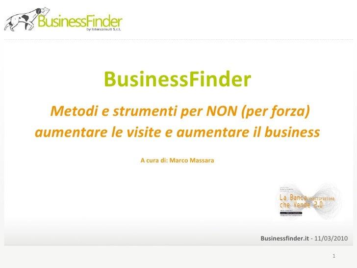 BusinessFinder   Metodi e strumenti per NON (per forza) aumentare le visite e aumentare il business   A cura di: Marco Mas...