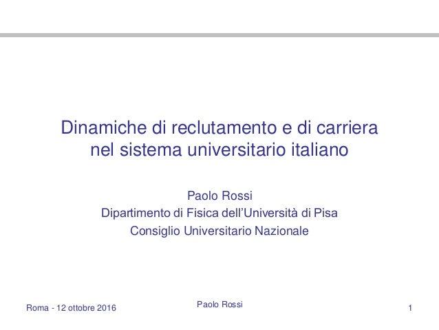 Roma - 12 ottobre 2016 Paolo Rossi 1 Dinamiche di reclutamento e di carriera nel sistema universitario italiano Paolo Ross...