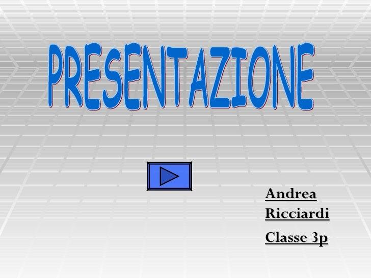 Andrea Ricciardi Classe 3p PRESENTAZIONE