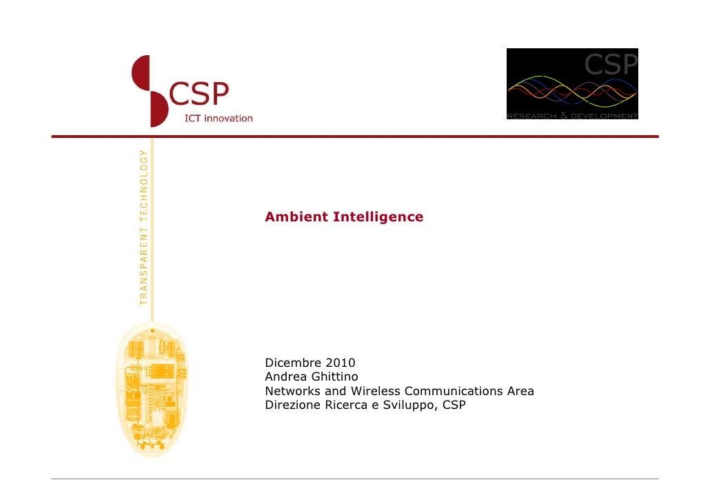 Ambient IntelligenceDicembre 2010Andrea GhittinoNetworks and Wireless Communications AreaDirezione Ricerca e Sviluppo, CSP