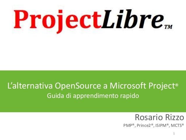 L'alternativa OpenSource a Microsoft Project® Guida di apprendimento rapido  Rosario Rizzo PMP®, Prince2®, ISIPM®, MCTS® 1