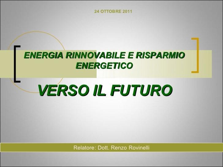 24 OTTOBRE 2011ENERGIA RINNOVABILE E RISPARMIO          ENERGETICO  VERSO IL FUTURO         Relatore: Dott. Renzo Rovinelli