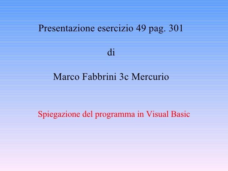 Presentazione esercizio 49 pag. 301 di Marco Fabbrini 3c Mercurio Spiegazione del programma in Visual Basic