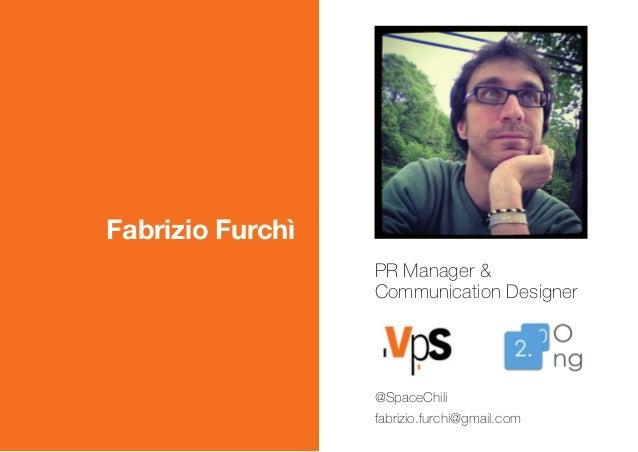 Fabrizio Furchì PR Manager & Communication Designer @SpaceChili fabrizio.furchi@gmail.com