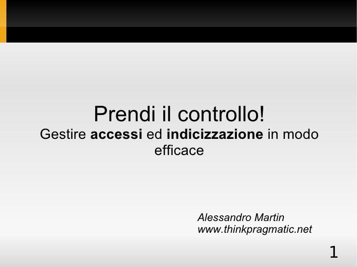 Prendi il controllo! Gestire  accessi  ed  indicizzazione  in modo efficace Alessandro Martin www.thinkpragmatic.net