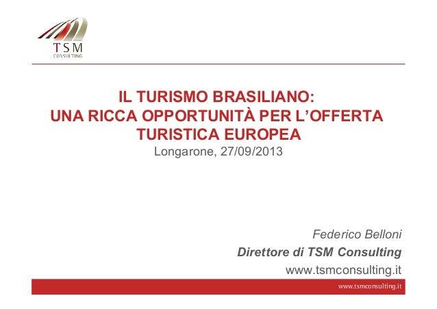 www.tsmconsulting.it IL TURISMO BRASILIANO: UNA RICCA OPPORTUNITÀ PER L'OFFERTA TURISTICA EUROPEA Longarone, 27/09/2013 Fe...