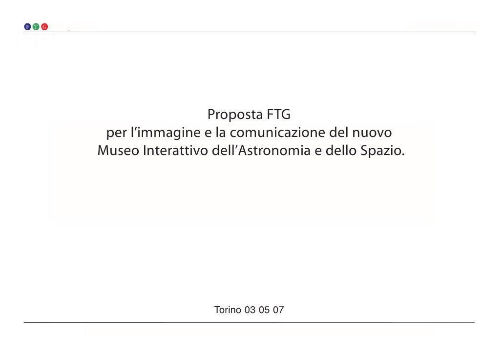 Proposta FTG  per l'immagine e la comunicazione del nuovo Museo Interattivo dell'Astronomia e dello Spazio.               ...