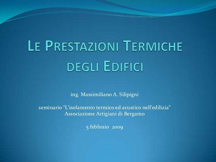 """Le Prestazioni Termiche degli Edifici<br />ing. Massimiliano A. Silipigni<br />seminario """"L'isolamento termico ed acustico..."""