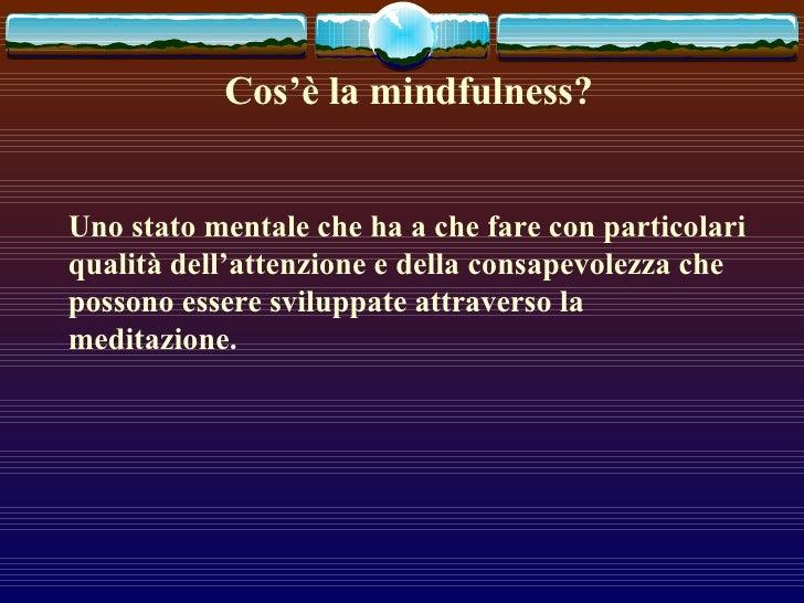 Cos'è la mindfulness? Uno stato mentale che ha a che fare con particolari qualità dell'attenzione e della consapevolezza c...