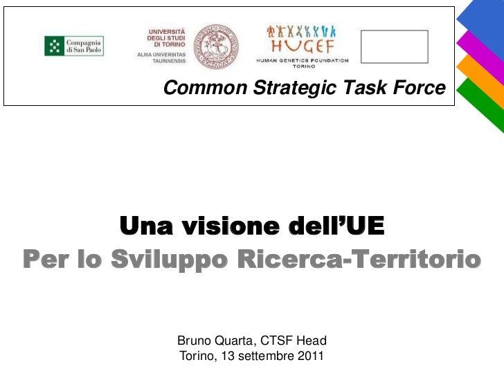 Common Strategic Task Force       Una visione dell'UEPer lo Sviluppo Ricerca-Territorio           Bruno Quarta, CTSF Head ...