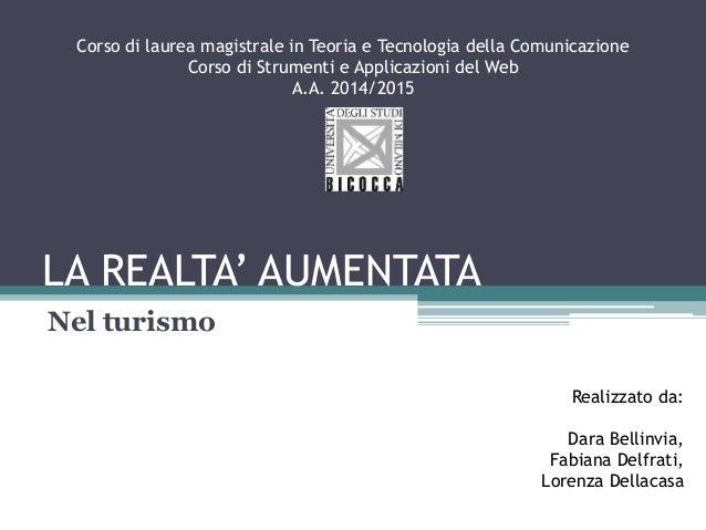 LA REALTA' AUMENTATA Nel turismo Realizzato da: Dara Bellinvia, Fabiana Delfrati, Lorenza Dellacasa Corso di laurea magist...