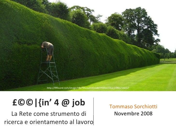 £©©|{in' 4 @ job La Rete come strumento di ricerca e orientamento al lavoro Tommaso Sorchiotti Novembre 2008 http://ffffou...