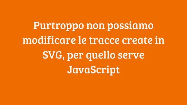 Purtroppo non possiamo modificare le tracce create in SVG, per quello serve JavaScript