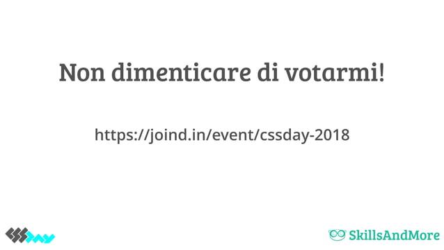 Non dimenticare di votarmi! https://joind.in/event/cssday-2018