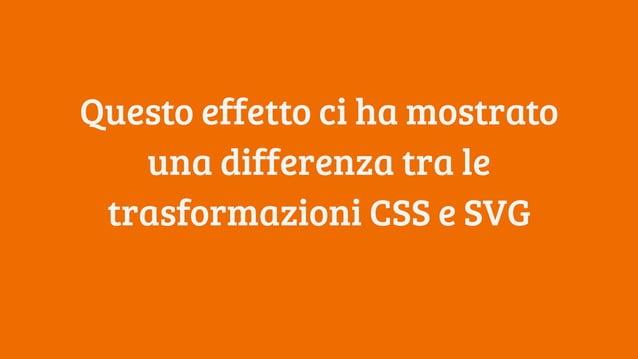 Questo effetto ci ha mostrato una differenza tra le trasformazioni CSS e SVG