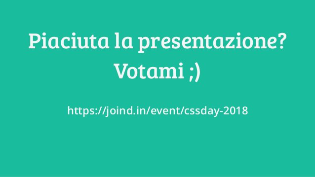 Piaciuta la presentazione? Votami ;) https://joind.in/event/cssday-2018