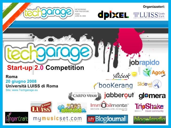Start-up 2 .0  Competition Roma 20 giugno 2008 Università LUISS di Roma Site: www.Techgarage.eu Organizzatori: