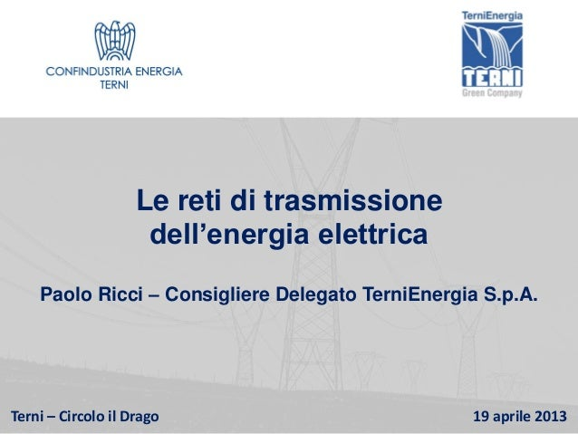 Terni – Circolo il Drago 19 aprile 2013Le reti di trasmissionedell'energia elettricaPaolo Ricci – Consigliere Delegato Ter...