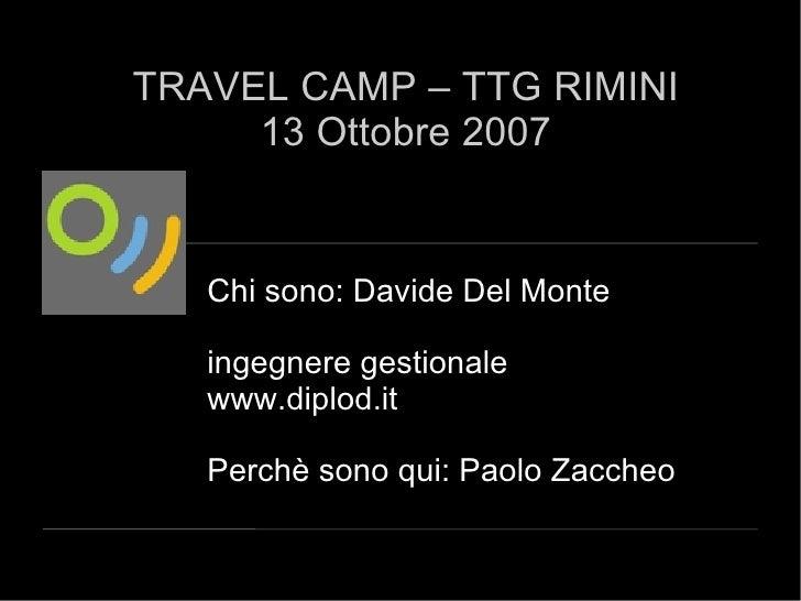 Chi sono: Davide Del Monte ingegnere gestionale www.diplod.it Perchè sono qui: Paolo Zaccheo TRAVEL CAMP – TTG RIMINI 13 O...