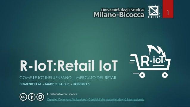 R-IoT:Retail IoT COME LE IOT INFLUENZANO IL MERCATO DEL RETAIL DOMENICO M. - MARISTELLA D. P. - ROBERTO S. È distribuito c...