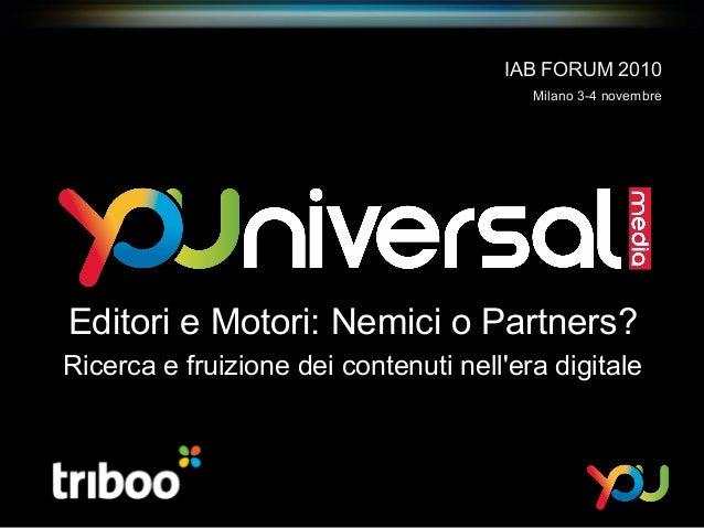 Editori e Motori: Nemici o Partners? Ricerca e fruizione dei contenuti nell'era digitale IAB FORUM 2010 Milano 3-4 novembre