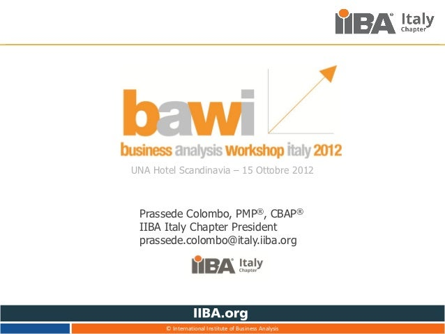 UNA Hotel Scandinavia – 15 Ottobre 2012 Prassede Colombo, PMP®, CBAP® IIBA Italy Chapter President prassede.colombo@italy....